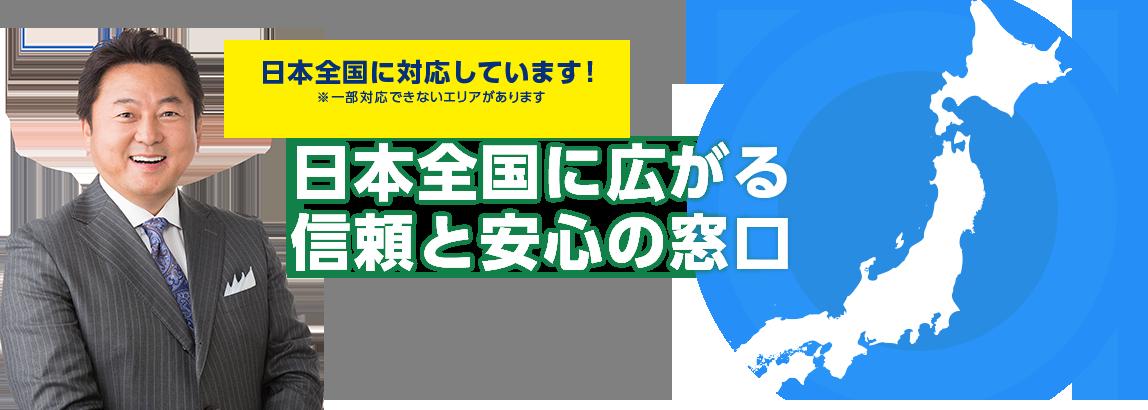「日本全国に対応しています!(※㆒部対応できないエリアがあります)」日本全国に広がる信頼と安心の窓口