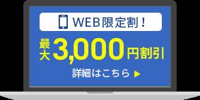 「WEB限定割!」最大3,000円割引 詳細はこちら